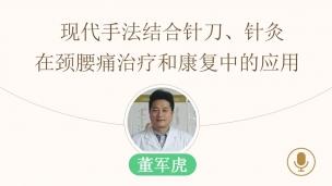 董军虎--现代手法结合针刀、针灸在颈腰痛治疗和康复中的应用