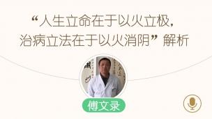 """傅文录—我的扶阳之路第四讲:""""人生立命在于以火立极,治病立法在于以火消阴""""解析"""