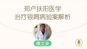 傅文录—我的扶阳之路第五讲:郑卢扶阳医学治疗银屑病验案解析
