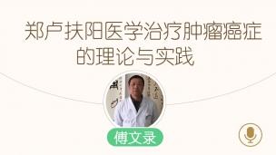 傅文录—我的扶阳之路第六讲:郑卢扶阳医学治疗肿瘤癌症的理论与实践