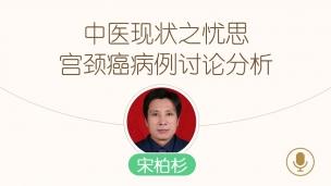 宋柏杉—中医现状之忧思~宫颈癌病例讨论分析