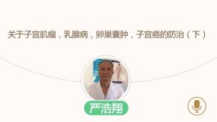 严浩翔--关于子宫肌瘤,乳腺病,卵巢囊肿,子宫癌的防治(下)