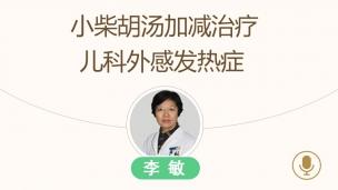 儿科专家李敏主任--小柴胡汤加减治疗儿科外感发热症