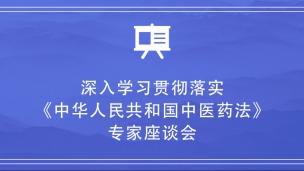 深入学习贯彻落实《中华人民共和国中医药法》专家座谈会