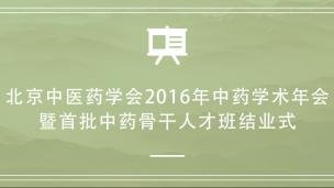 北京中医药学会2016年中药学术年会暨首批中药骨干人才班结业式
