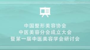 中国整形美容协会中医美容分会成立大会暨第一届中医美容学会研讨会
