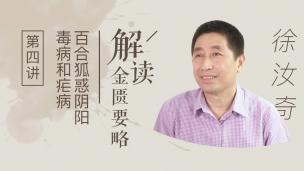 徐汝奇--解读《金匮要略》第四讲:百合狐惑阴阳毒病和疟病