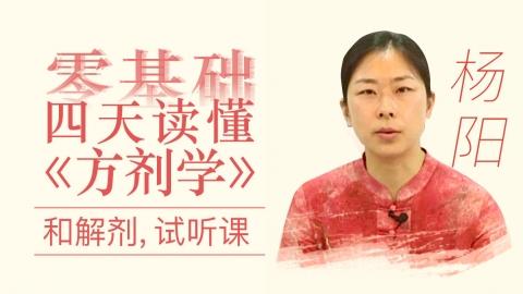 杨阳--试听课--零基础四天读懂《方剂学》:和解剂