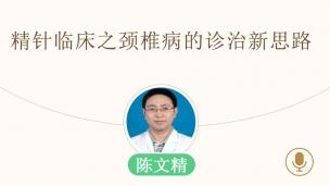 陈文精-精针临床之颈椎病的诊治新思路
