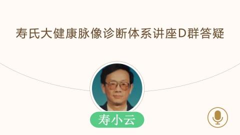 寿小云--寿氏大健康脉像诊断体系讲座D群答疑