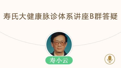 寿小云—寿氏大健康脉诊体系讲座B群答疑