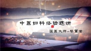 国医大师柴嵩岩--中医妇科经验选讲