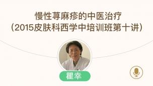 瞿幸--慢性荨麻疹的中医治疗(2015皮肤科西学中培训班第十讲)