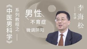 """中医药继续教育""""导航工程""""《中医男科学》系列课程-男性不育症(李海松)"""