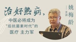 """姚梅龄--治好热病,中医必将成为""""后抗菌素时代""""的医疗主力军"""