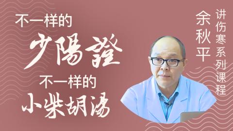余秋平教授讲伤寒系列--不一样的少阳证,不一样的小柴胡汤